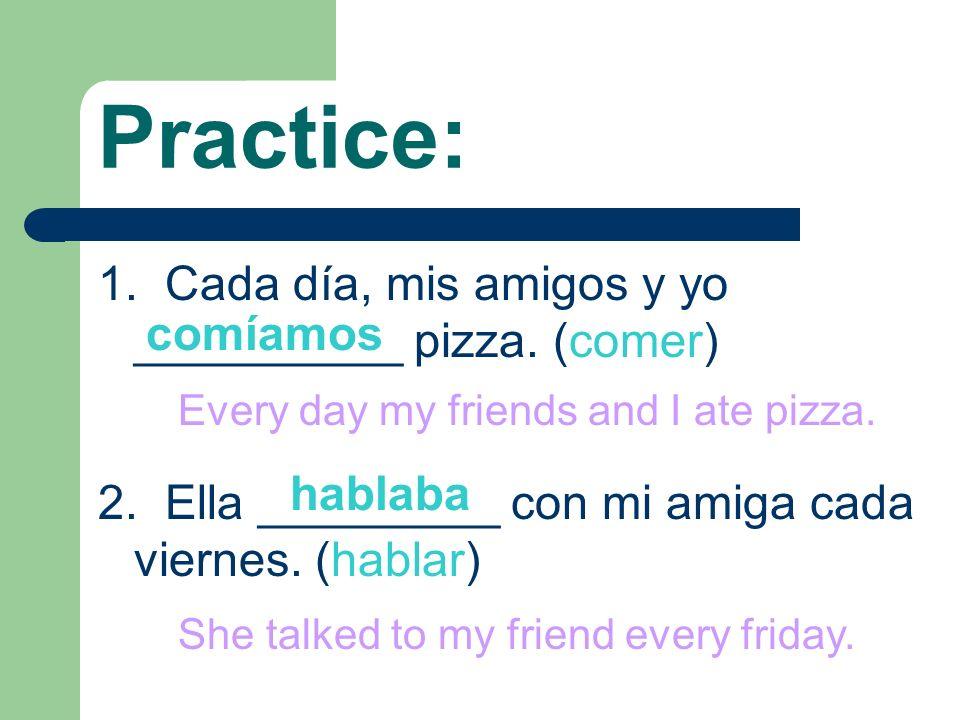 Practice: 1. Cada día, mis amigos y yo __________ pizza. (comer)