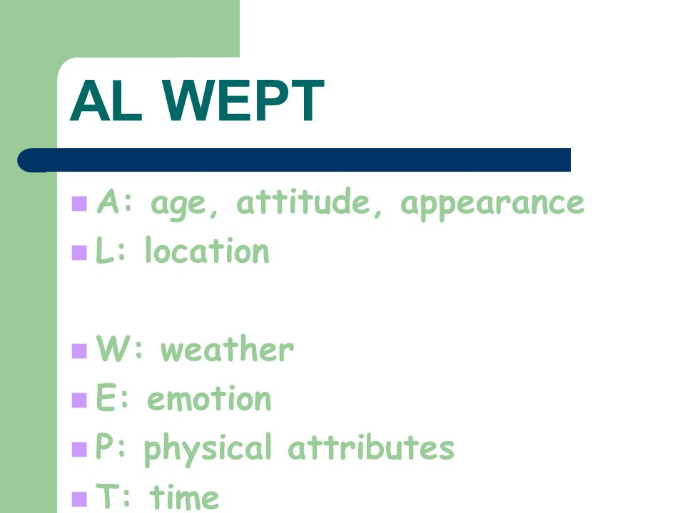 AL WEPT A: age, attitude, appearance L: location W: weather E: emotion