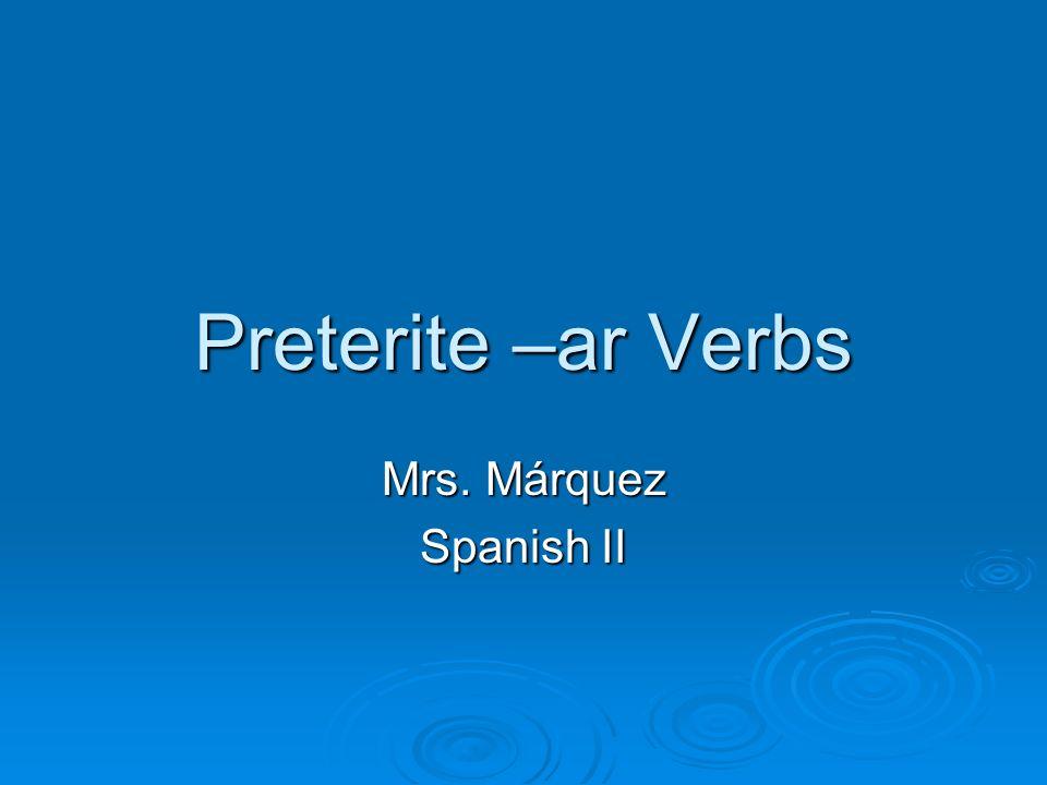 Preterite –ar Verbs Mrs. Márquez Spanish II