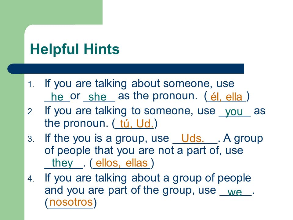 Helpful HintsIf you are talking about someone, use ____or _____ as the pronoun. (______)