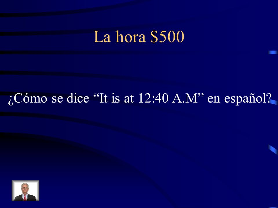 La hora $500 ¿Cómo se dice It is at 12:40 A.M en español