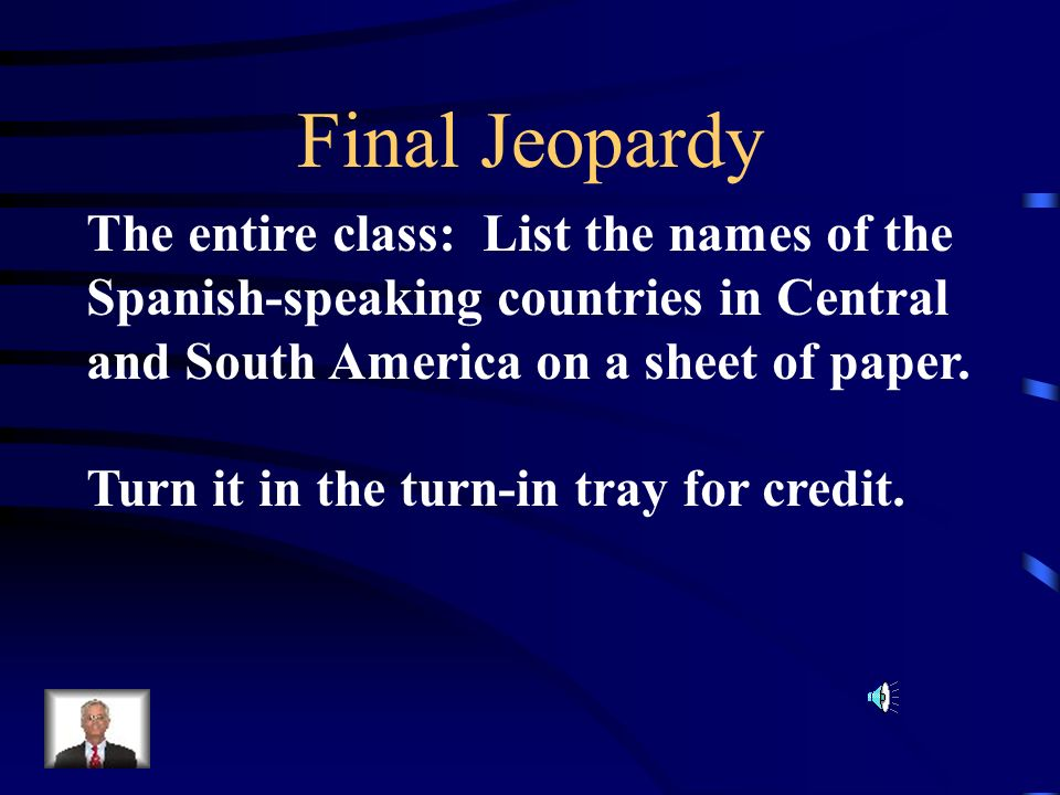 Final Jeopardy The entire class: List the names of the
