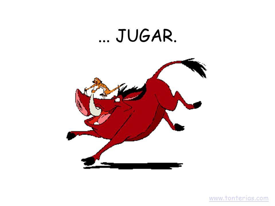 ... JUGAR. www.tonterias.com