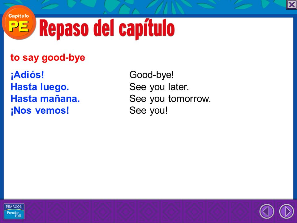 to say good-bye ¡Adiós! Good-bye! Hasta luego. See you later. Hasta mañana. See you tomorrow.