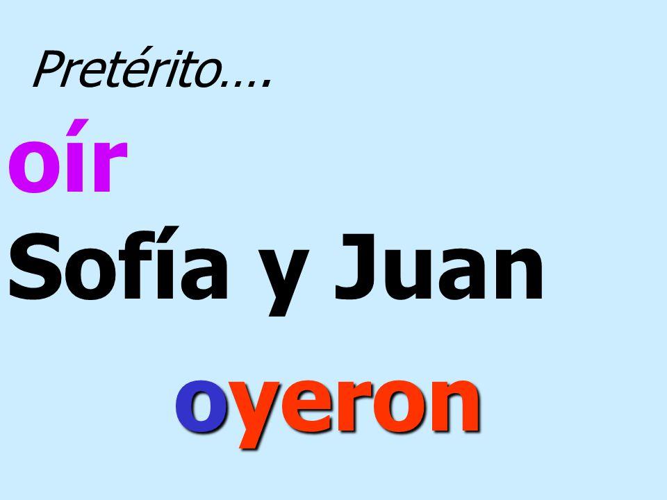 Pretérito…. oír Sofía y Juan oyeron