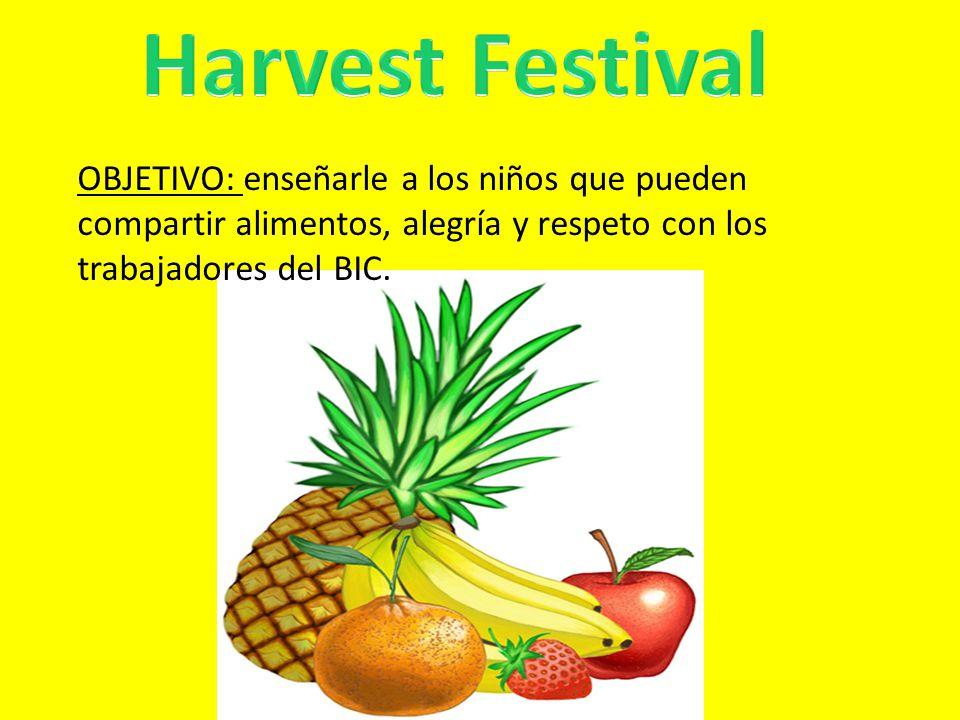 Harvest Festival OBJETIVO: enseñarle a los niños que pueden compartir alimentos, alegría y respeto con los trabajadores del BIC.