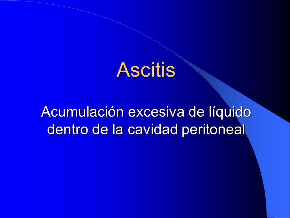 Ascitis Acumulación excesiva de líquido dentro de la cavidad peritoneal