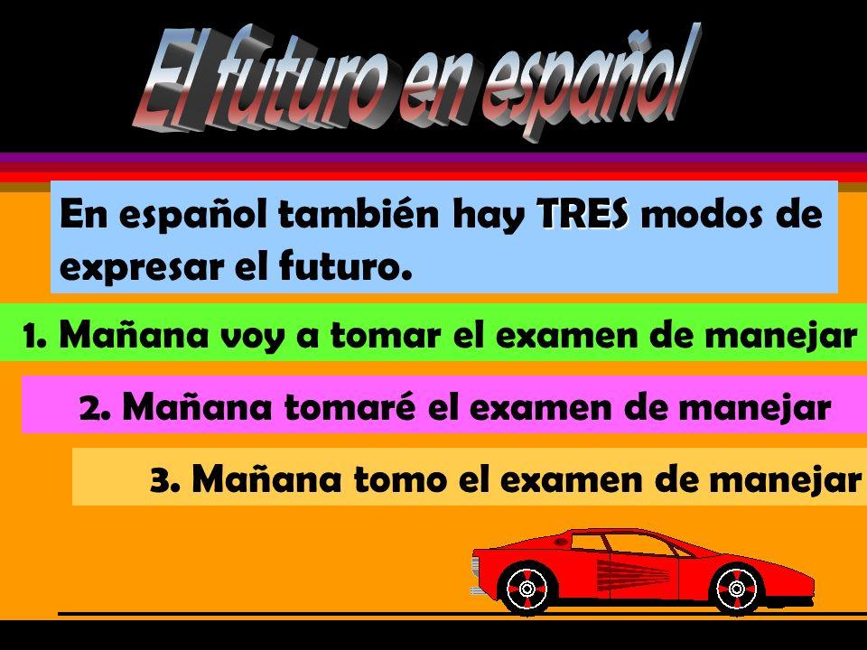 El futuro en españolEn español también hay TRES modos de expresar el futuro. 1. Mañana voy a tomar el examen de manejar.