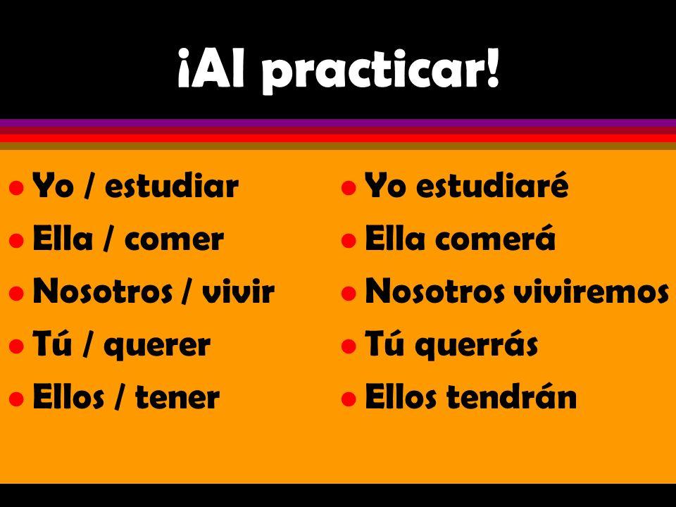 ¡Al practicar! Yo / estudiar Ella / comer Nosotros / vivir Tú / querer