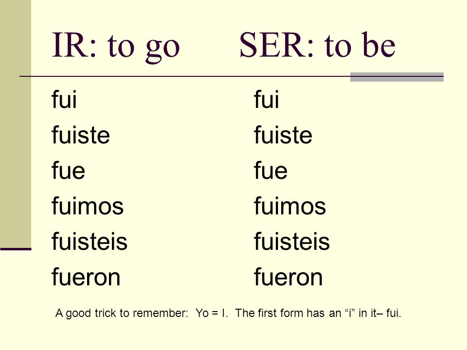 IR: to go SER: to be fui fuiste fue fuimos fuisteis fueron fui fuiste