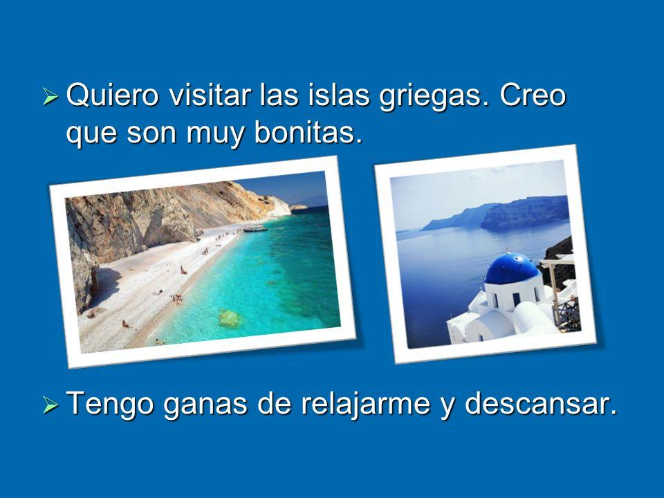 Quiero visitar las islas griegas. Creo que son muy bonitas.