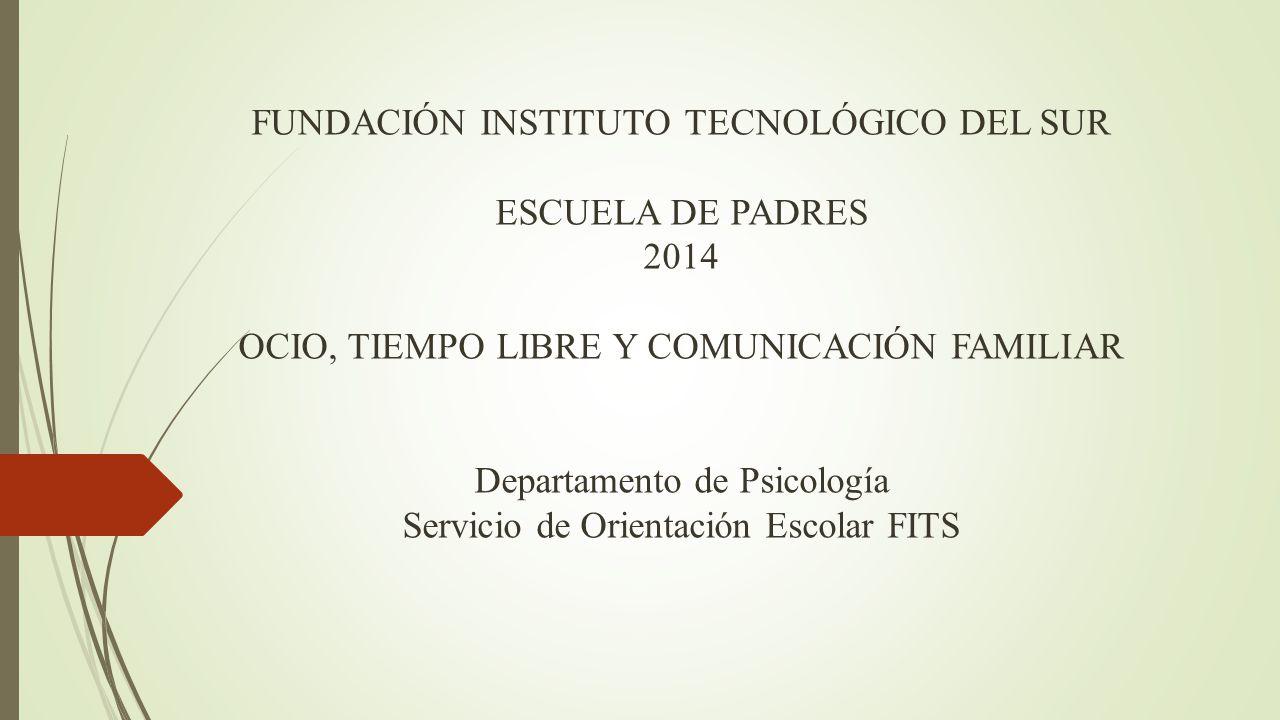 FUNDACIÓN INSTITUTO TECNOLÓGICO DEL SUR ESCUELA DE PADRES 2014 OCIO, TIEMPO LIBRE Y COMUNICACIÓN FAMILIAR Departamento de Psicología Servicio de Orientación Escolar FITS
