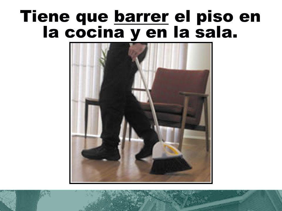 Tiene que barrer el piso en la cocina y en la sala.