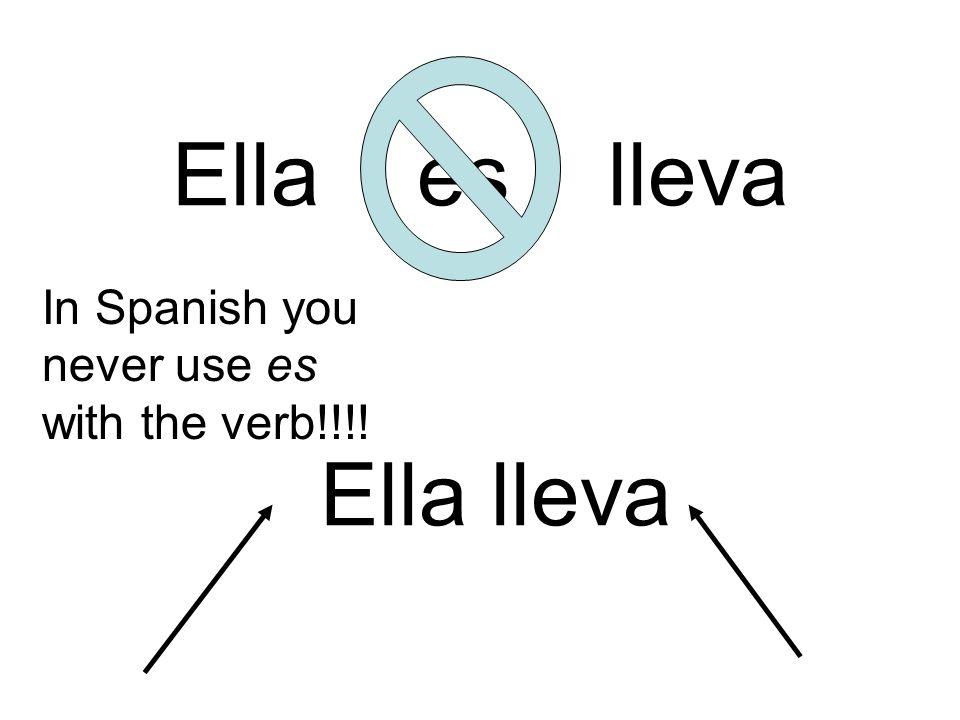 Ella es lleva In Spanish you never use es with the verb!!!! Ella lleva