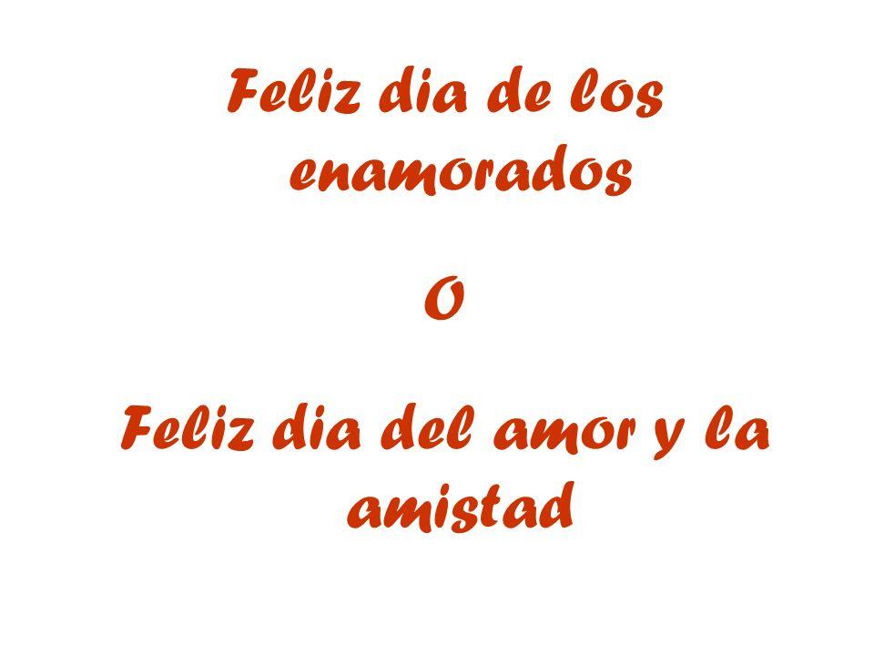 Feliz dia de los enamorados O Feliz dia del amor y la amistad