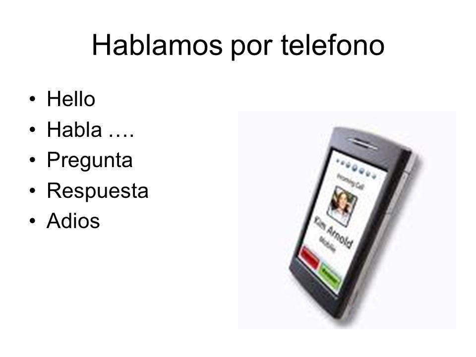 Hablamos por telefono Hello Habla …. Pregunta Respuesta Adios