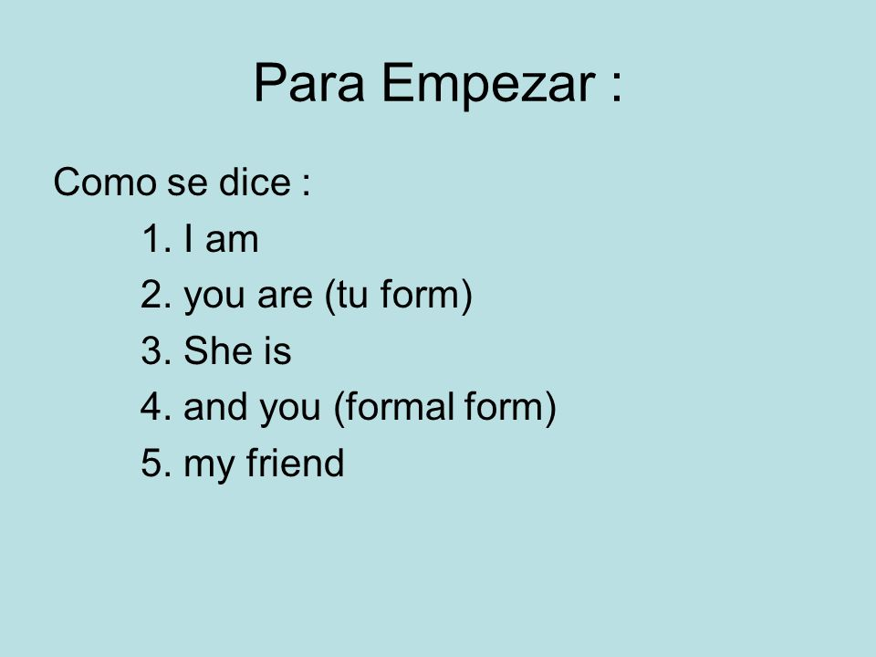 Para Empezar : Como se dice : 1. I am 2. you are (tu form) 3. She is