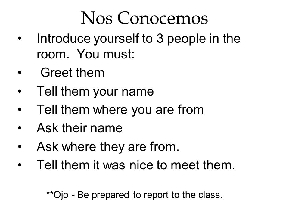 Nos Conocemos Introduce yourself to 3 people in the room. You must: