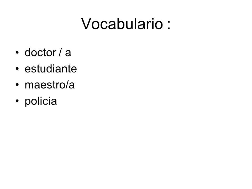 Vocabulario : doctor / a estudiante maestro/a policia