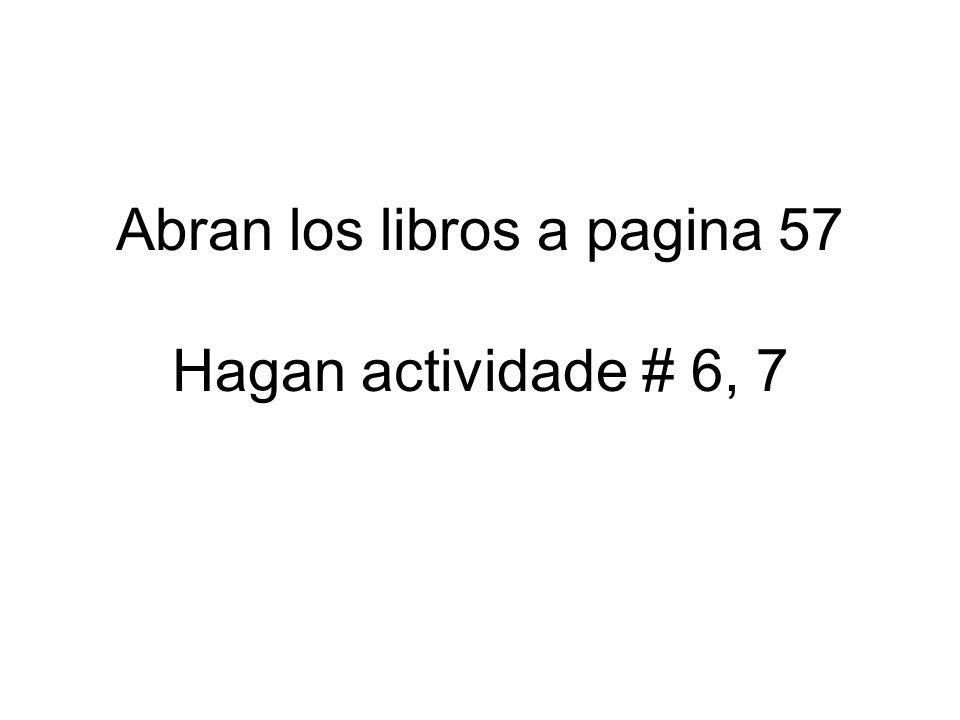 Abran los libros a pagina 57 Hagan actividade # 6, 7