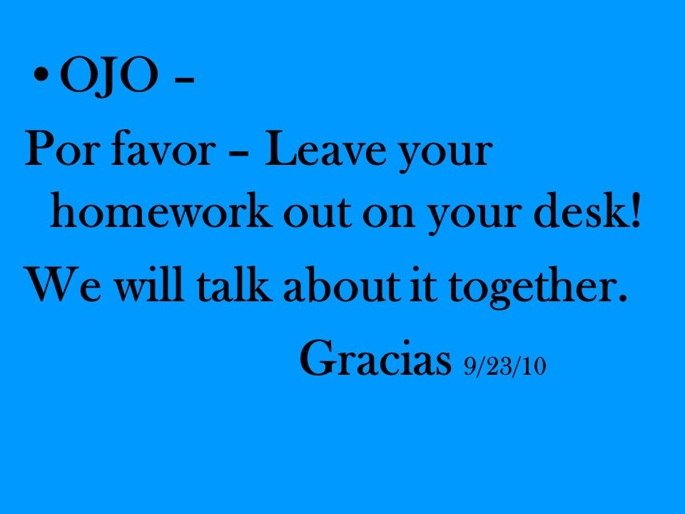 OJO – Por favor – Leave your homework out on your desk.