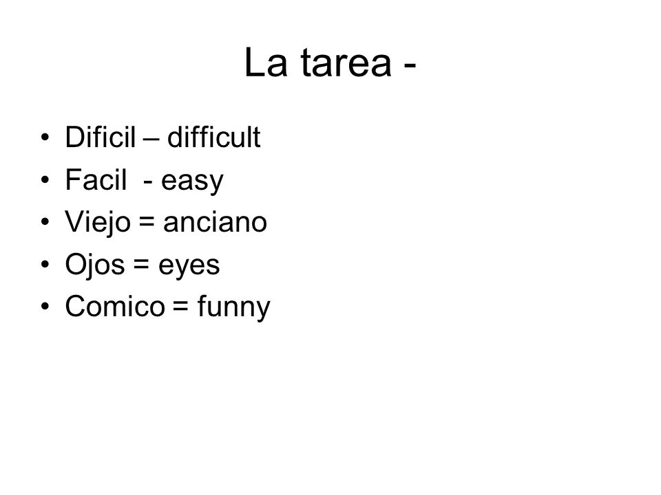 La tarea - Dificil – difficult Facil - easy Viejo = anciano