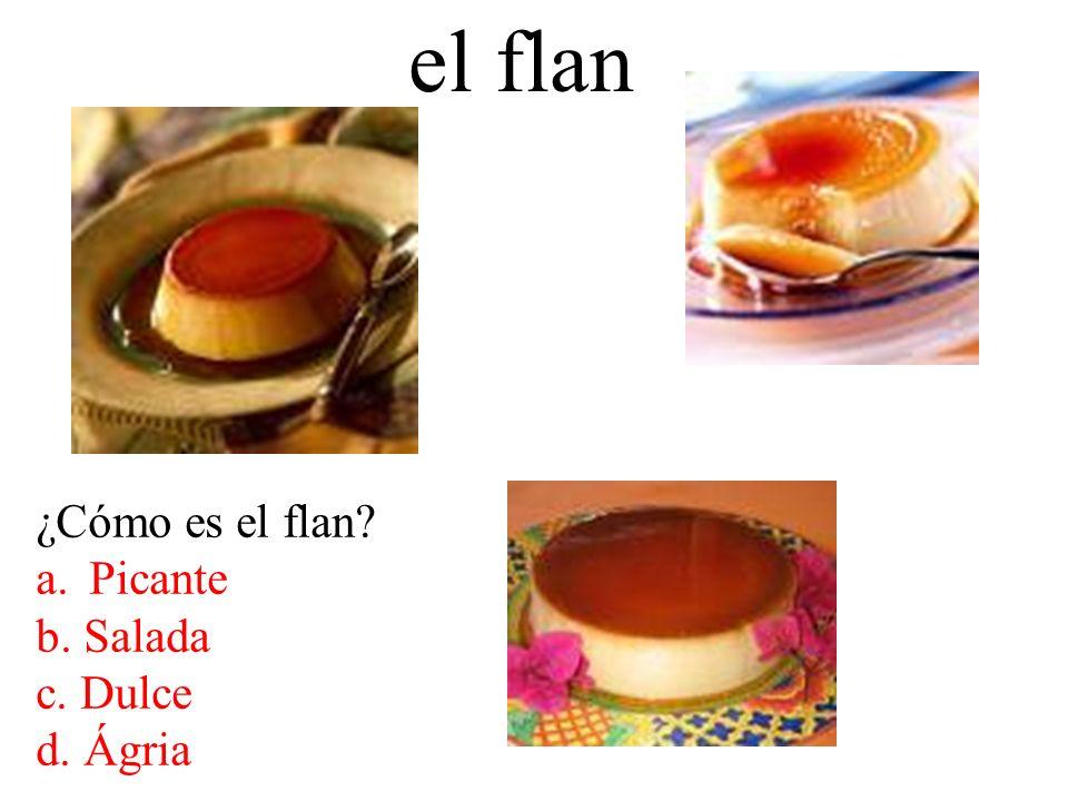 el flan ¿Cómo es el flan Picante b. Salada c. Dulce d. Ágria