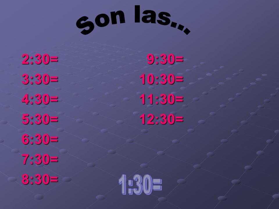 Son las... 2:30= 9:30= 3:30= 10:30= 4:30= 11:30=
