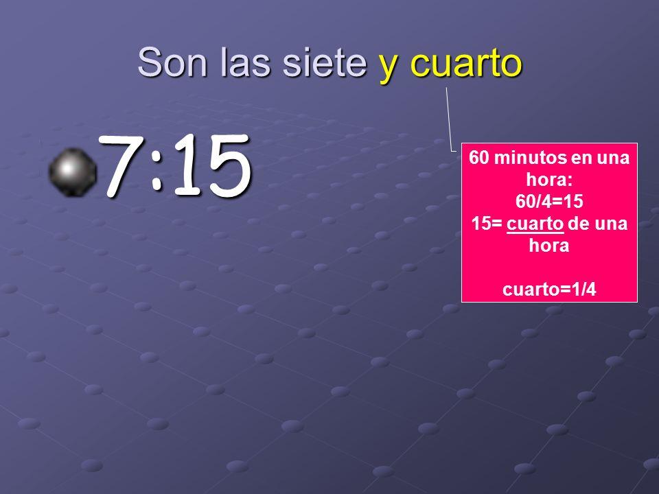 7:15 Son las siete y cuarto 60 minutos en una hora: 60/4=15