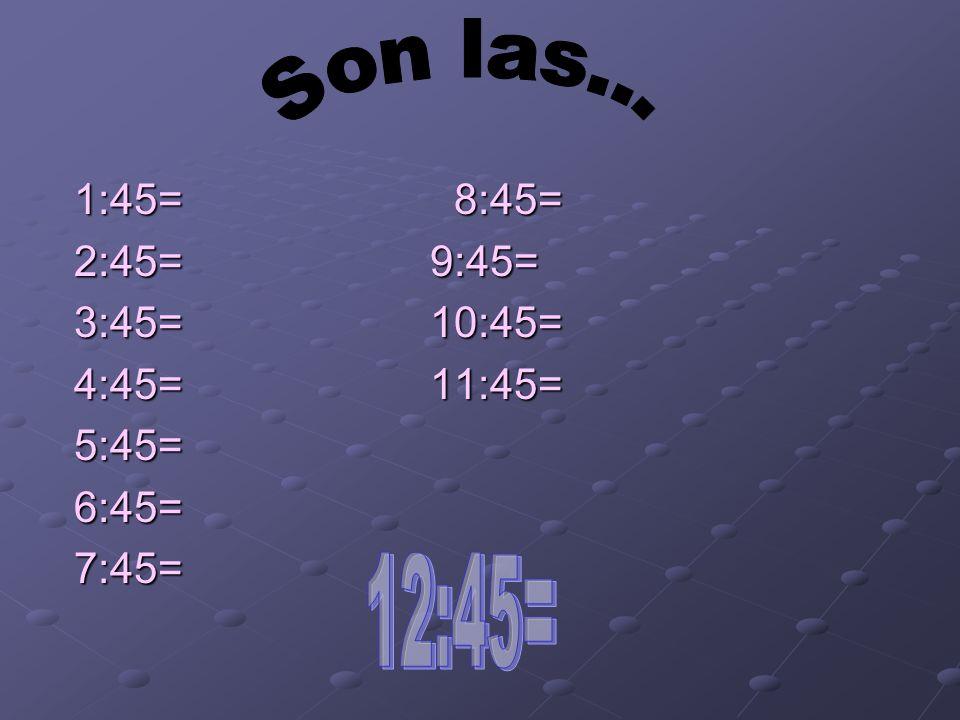 Son las... 12:45= 1:45= 8:45= 2:45= 9:45= 3:45= 10:45= 4:45= 11:45=