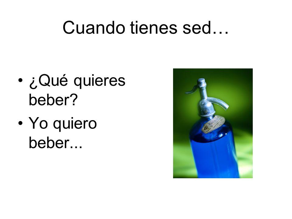 Cuando tienes sed… ¿Qué quieres beber Yo quiero beber...