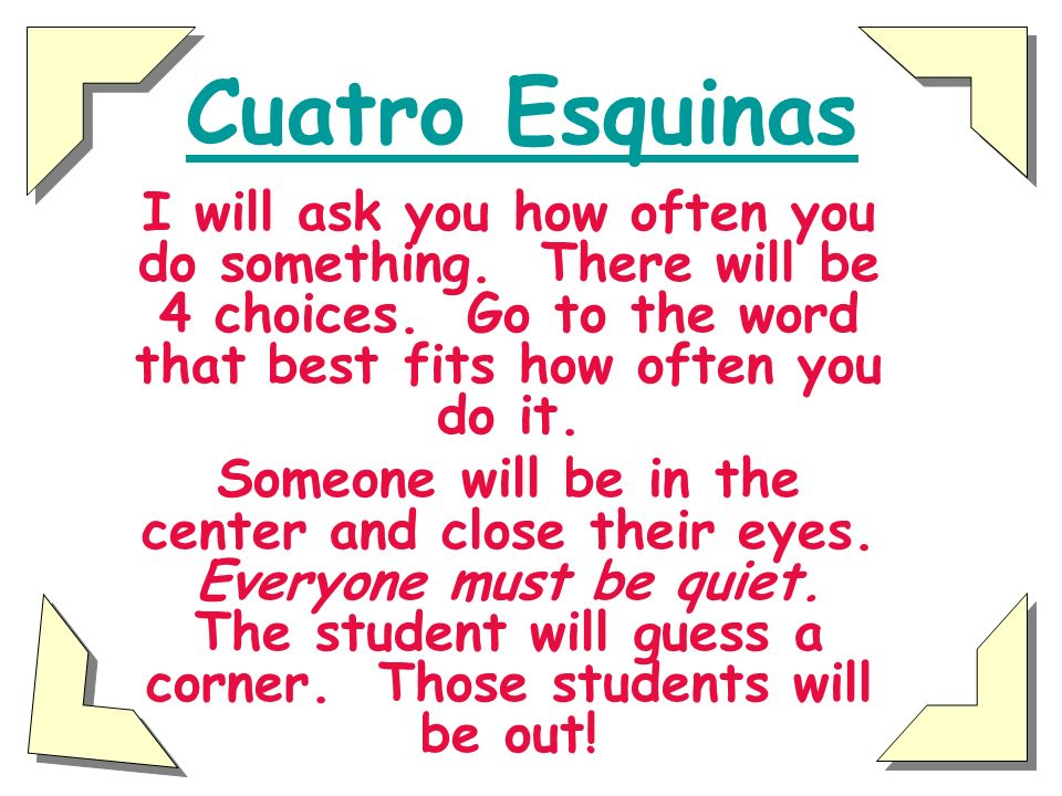 Cuatro Esquinas I will ask you how often you do something. There will be 4 choices. Go to the word that best fits how often you do it.