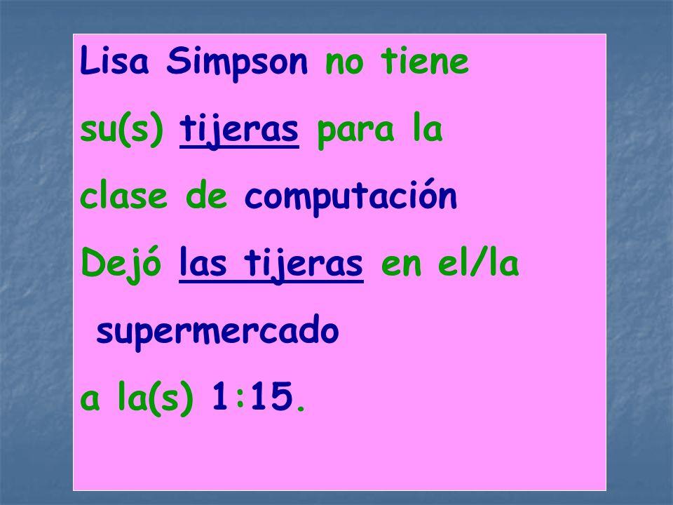 Lisa Simpson no tiene su(s) tijeras para la. clase de computación. Dejó las tijeras en el/la. supermercado.