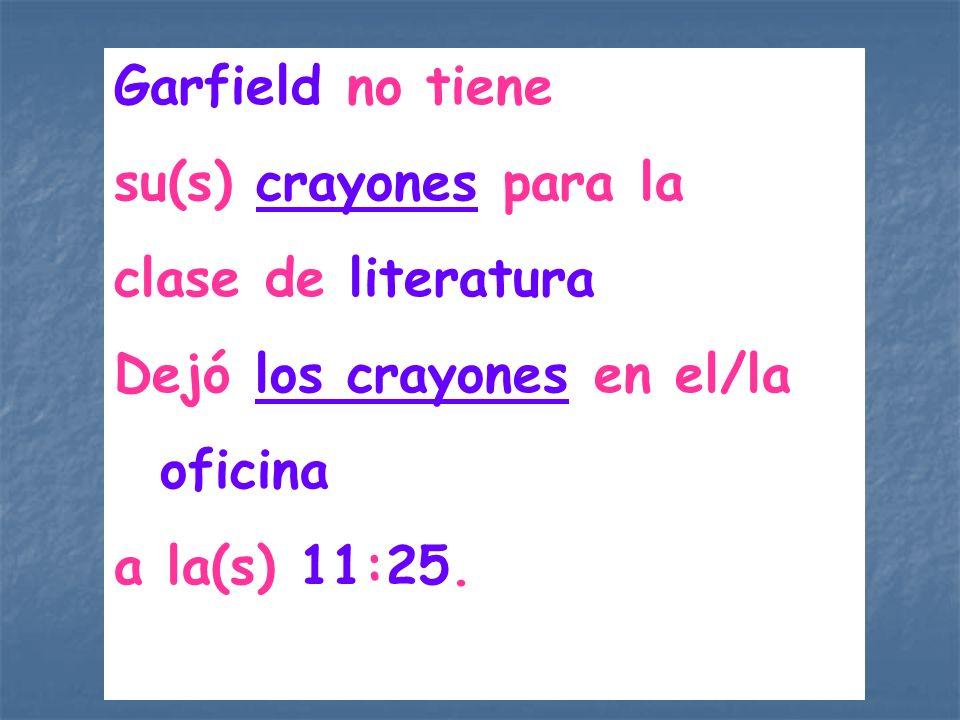 Garfield no tiene su(s) crayones para la. clase de literatura. Dejó los crayones en el/la. oficina.