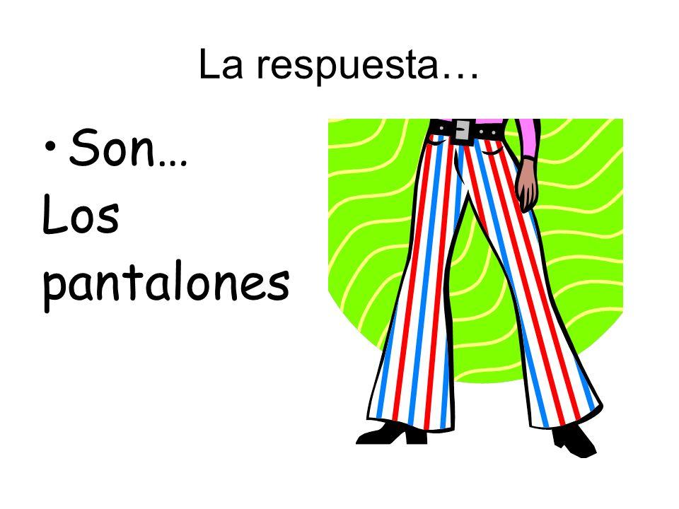 La respuesta… Son… Los pantalones