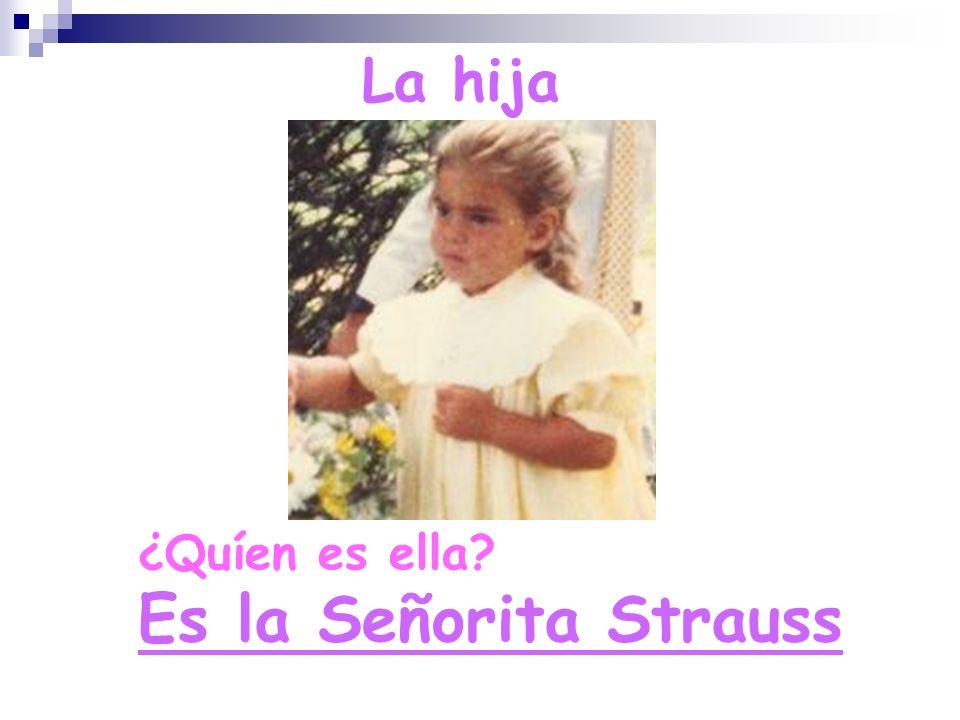 La hija ¿Quíen es ella Es la Señorita Strauss