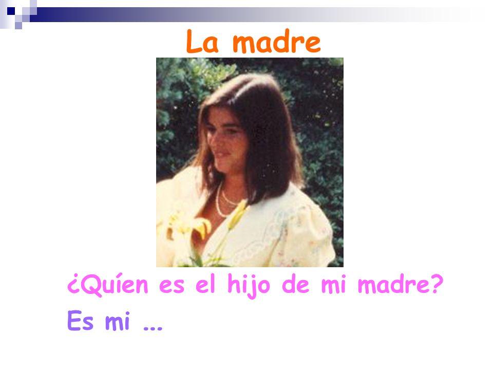 La madre ¿Quíen es el hijo de mi madre Es mi …