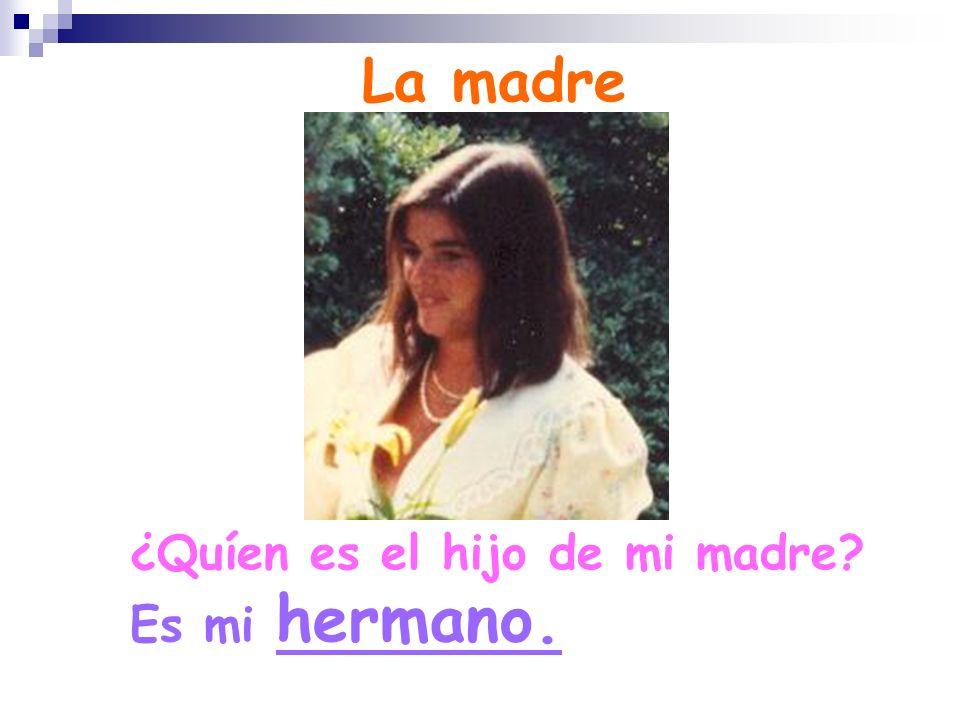 La madre ¿Quíen es el hijo de mi madre Es mi hermano.