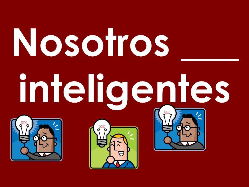 Nosotros ___ inteligentes