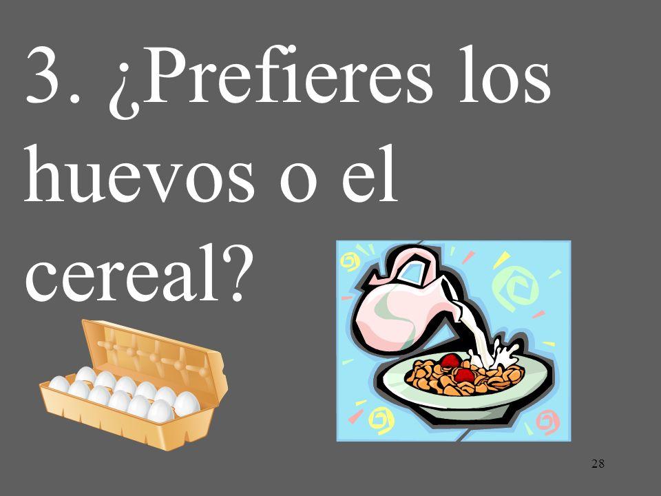 3. ¿Prefieres los huevos o el cereal