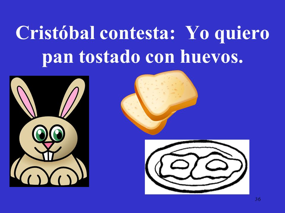 Cristóbal contesta: Yo quiero pan tostado con huevos.