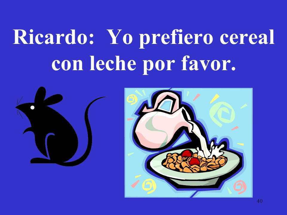 Ricardo: Yo prefiero cereal con leche por favor.