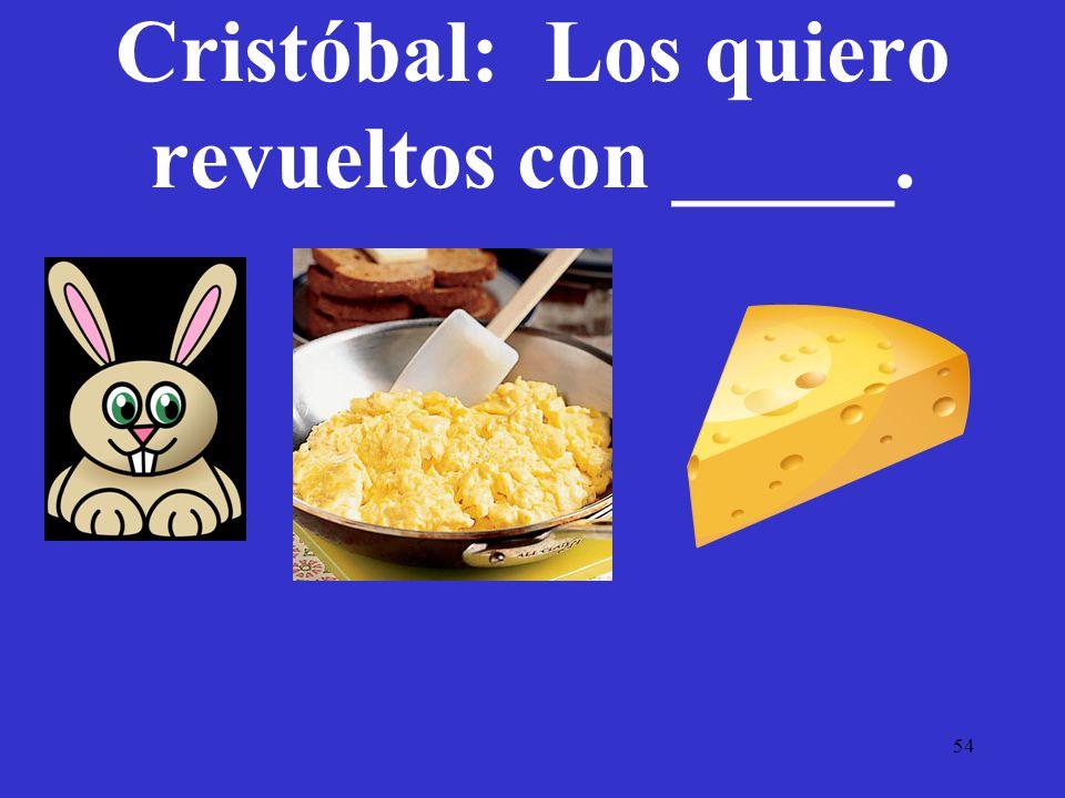 Cristóbal: Los quiero revueltos con _____.