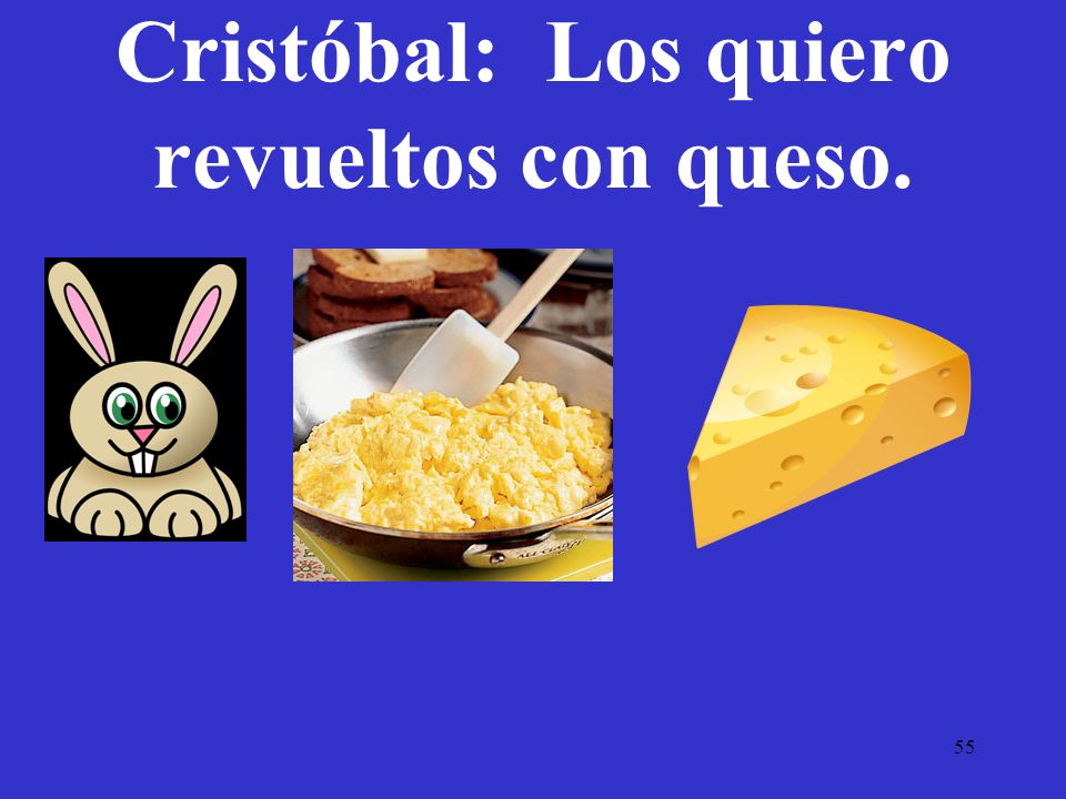 Cristóbal: Los quiero revueltos con queso.