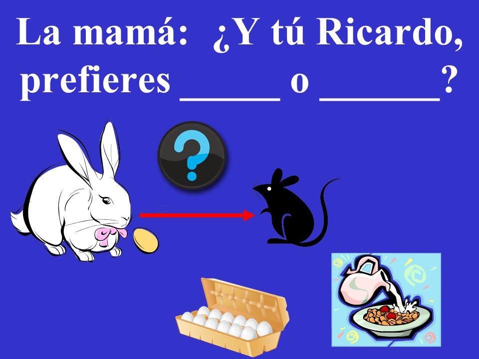 La mamá: ¿Y tú Ricardo, prefieres _____ o ______