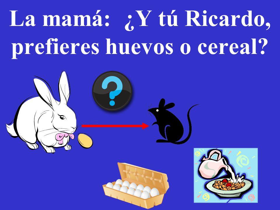 La mamá: ¿Y tú Ricardo, prefieres huevos o cereal