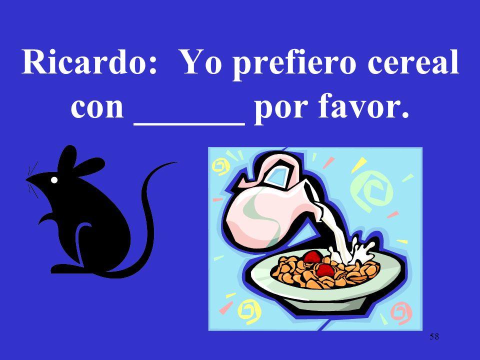 Ricardo: Yo prefiero cereal con ______ por favor.
