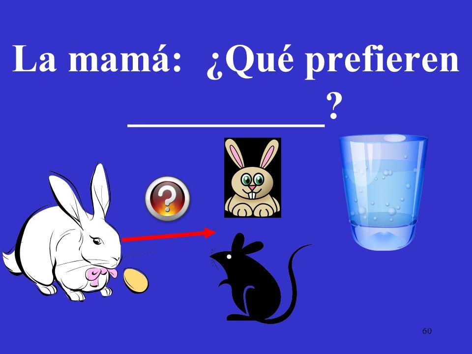 La mamá: ¿Qué prefieren __________