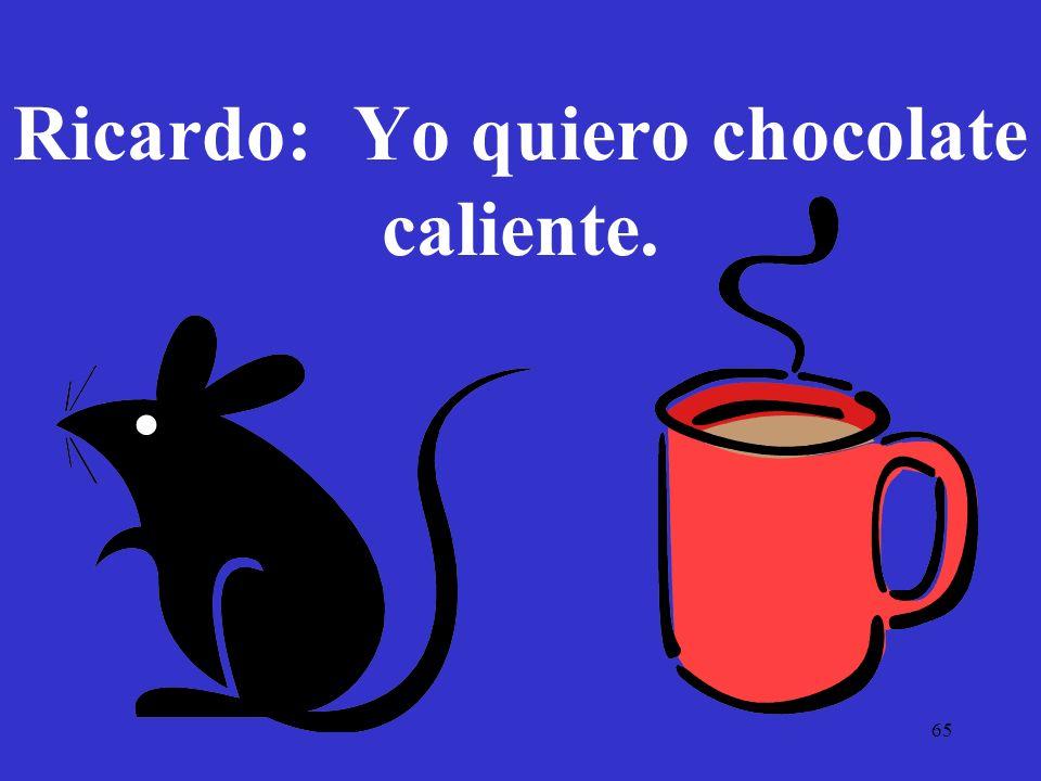 Ricardo: Yo quiero chocolate caliente.