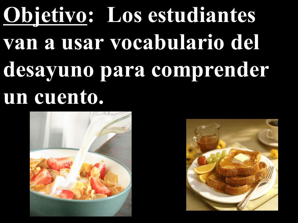Objetivo: Los estudiantes van a usar vocabulario del desayuno para comprender un cuento.